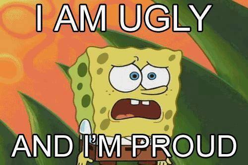 I am ugly and I'm proud picture
